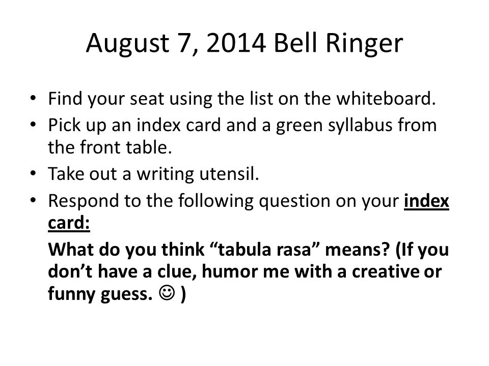 August 7, 2014 Bell Ringer Find your seat using the list on the whiteboard. Pick up an index card and a green syllabus from the front table.