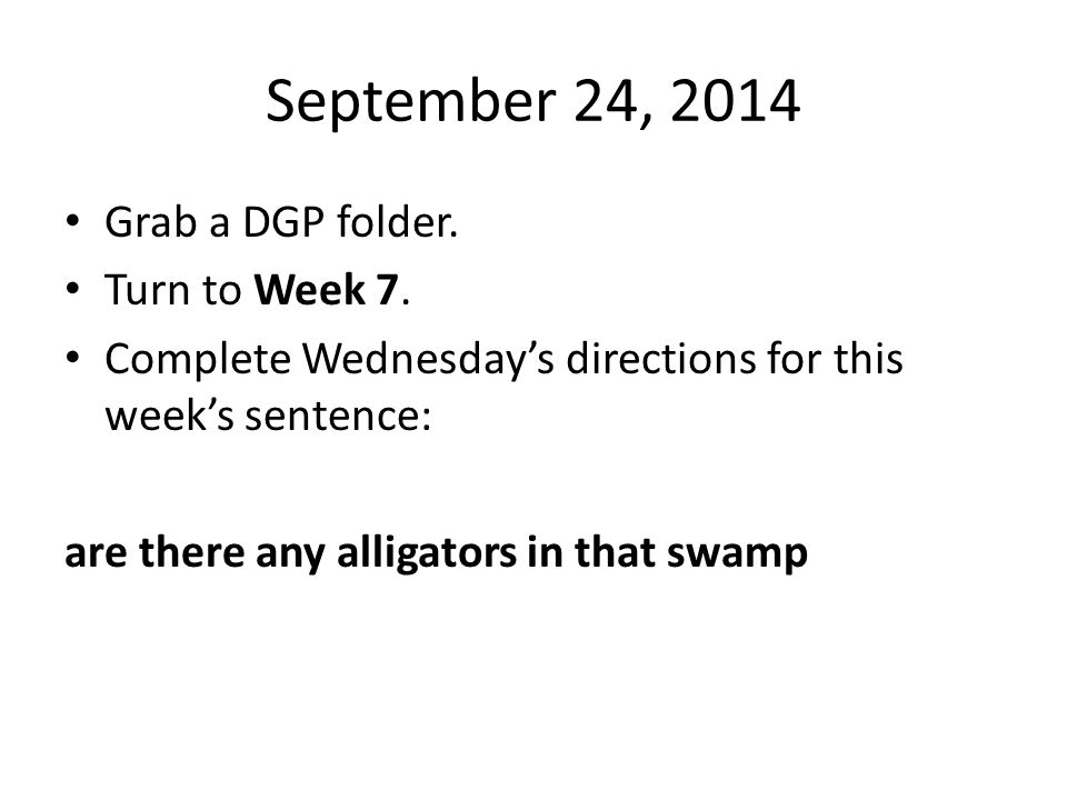 September 24, 2014 Grab a DGP folder. Turn to Week 7.
