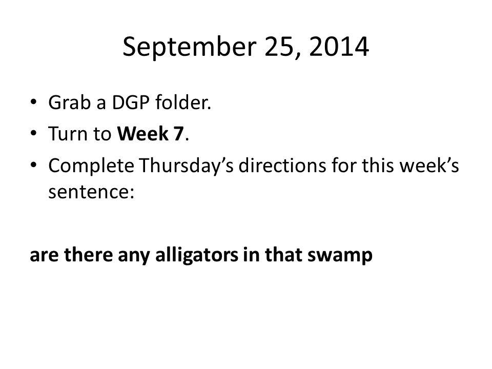 September 25, 2014 Grab a DGP folder. Turn to Week 7.