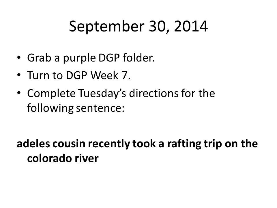 September 30, 2014 Grab a purple DGP folder. Turn to DGP Week 7.