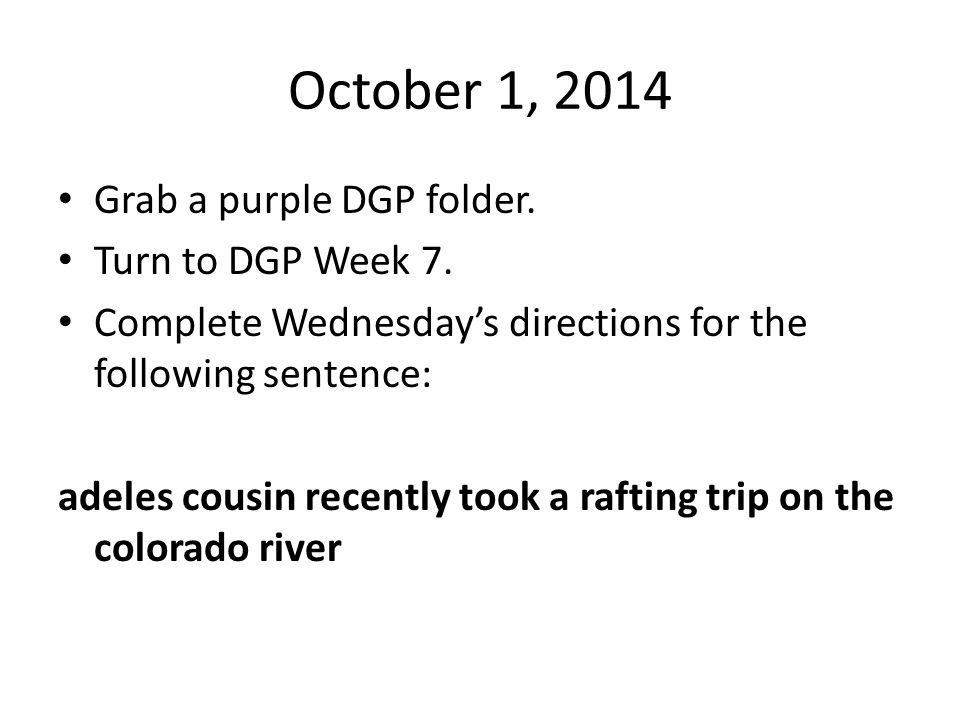 October 1, 2014 Grab a purple DGP folder. Turn to DGP Week 7.