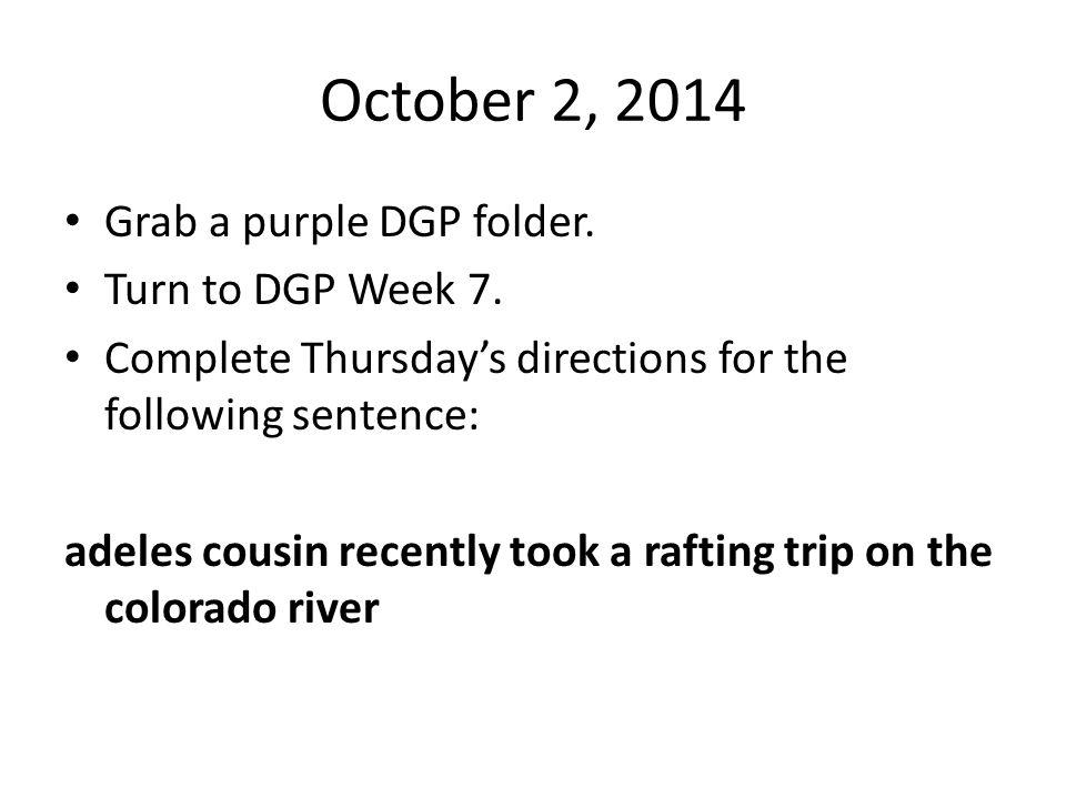 October 2, 2014 Grab a purple DGP folder. Turn to DGP Week 7.