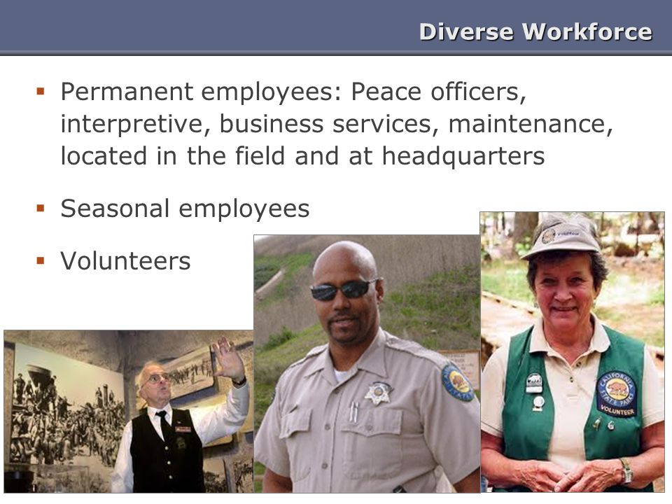 Diverse Workforce Permanent employees: Peace officers, interpretive, business services, maintenance, located in the field and at headquarters.
