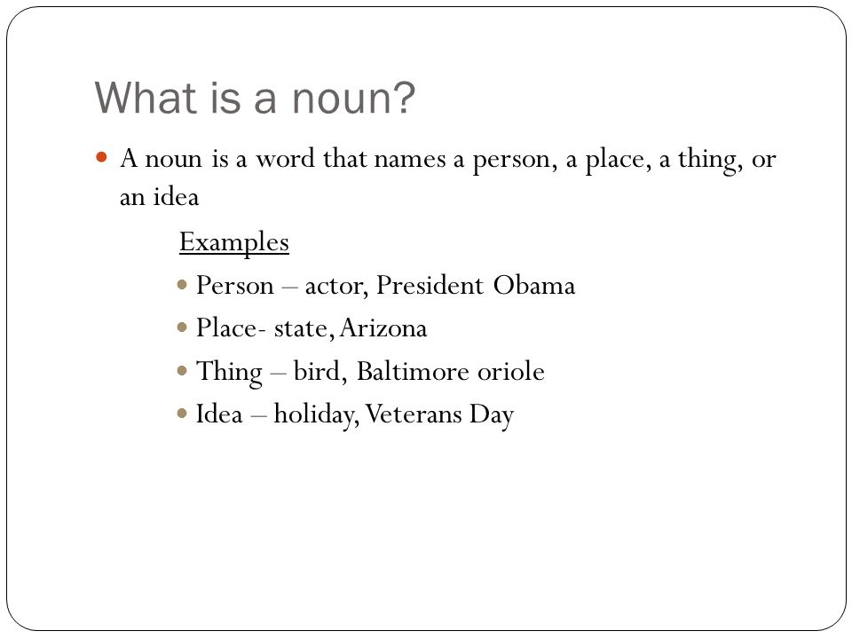 What is a noun A noun is a word that names a person, a place, a thing, or an idea. Examples. Person – actor, President Obama.