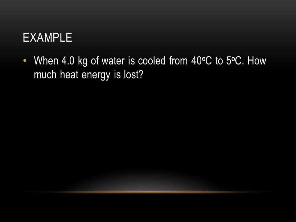 example When 4.0 kg of water is cooled from 40oC to 5oC. How much heat energy is lost