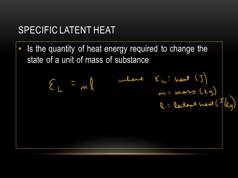Specific Latent Heat Is the quantity of heat energy required to change the state of a unit of mass of substance.