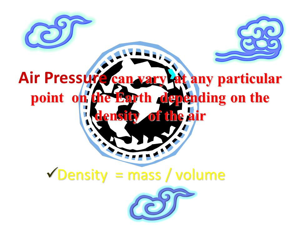 Air Pressure can vary at any particular point on the Earth depending on the density of the air