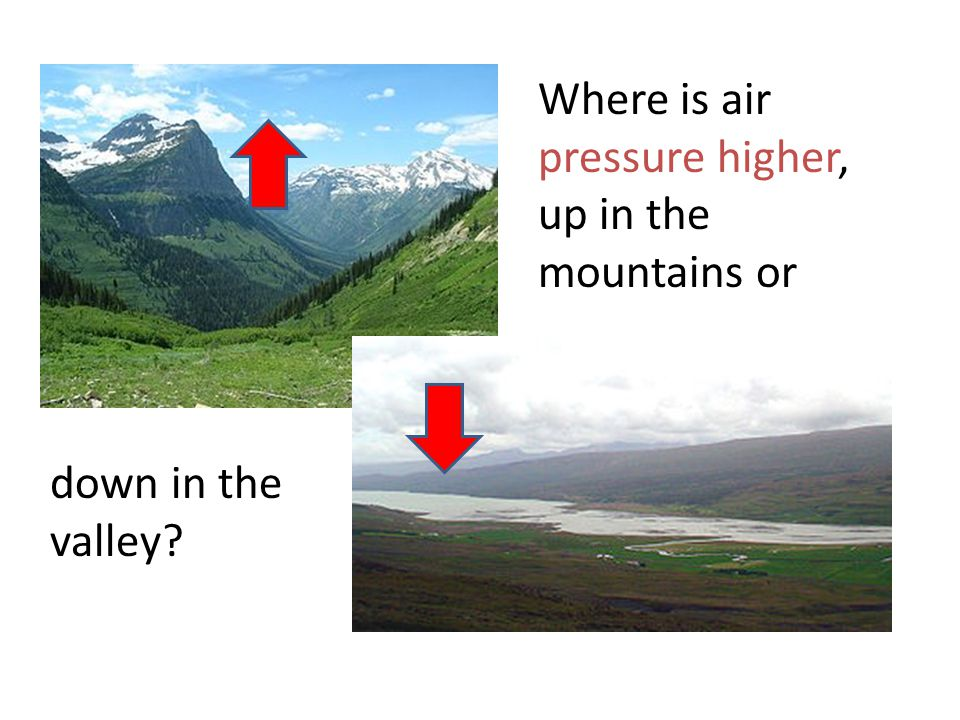Where is air pressure higher, up in the mountains or