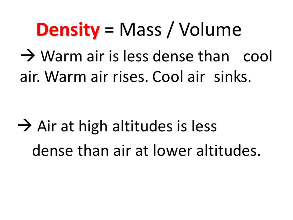 Density = Mass / Volume  Warm air is less dense than cool air. Warm air rises. Cool air sinks.  Air at high altitudes is less.