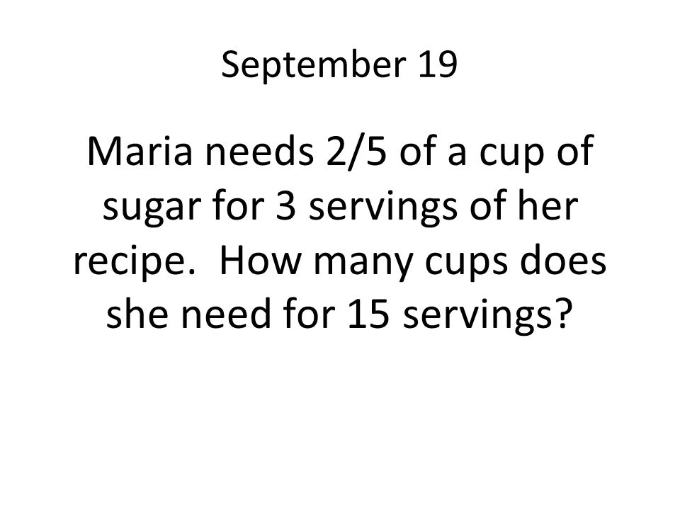 September 19 Maria needs 2/5 of a cup of sugar for 3 servings of her recipe.