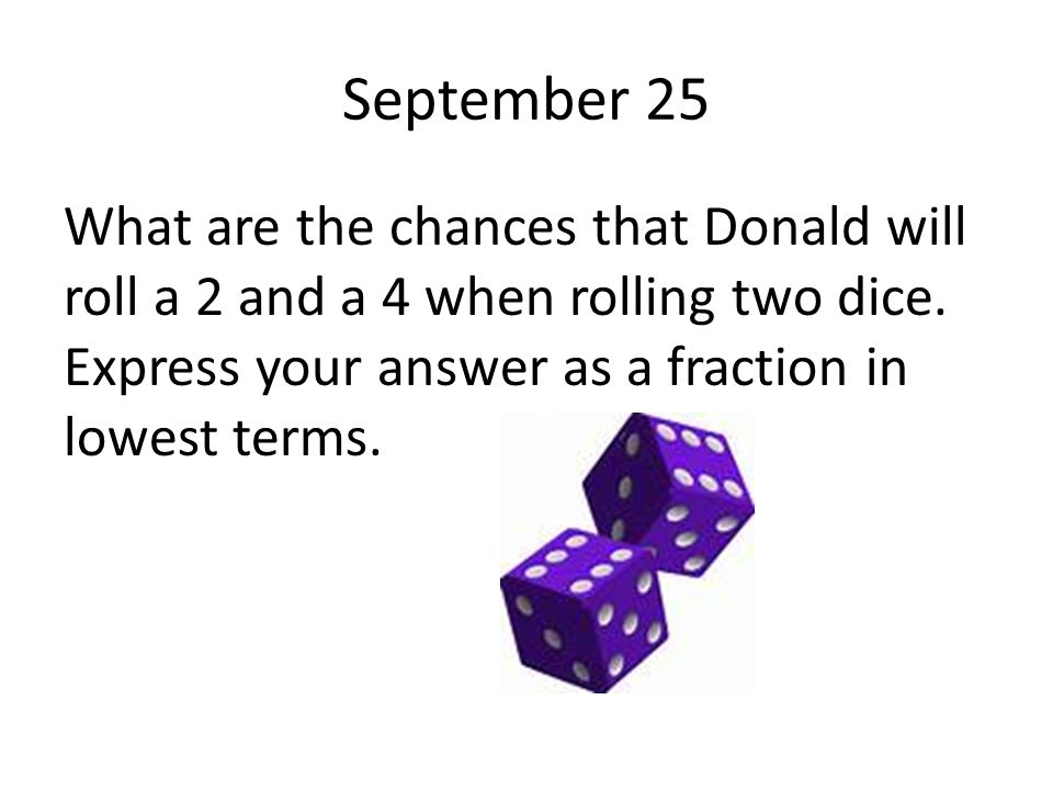 September 25 What are the chances that Donald will roll a 2 and a 4 when rolling two dice.