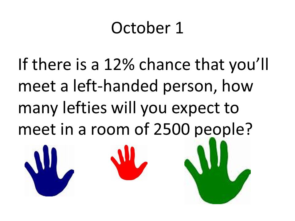 October 1 If there is a 12% chance that you'll meet a left-handed person, how many lefties will you expect to meet in a room of 2500 people