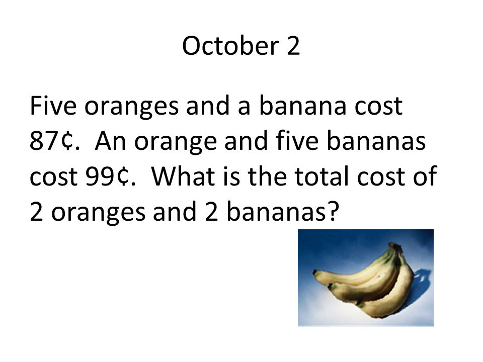 October 2 Five oranges and a banana cost 87¢. An orange and five bananas cost 99¢.