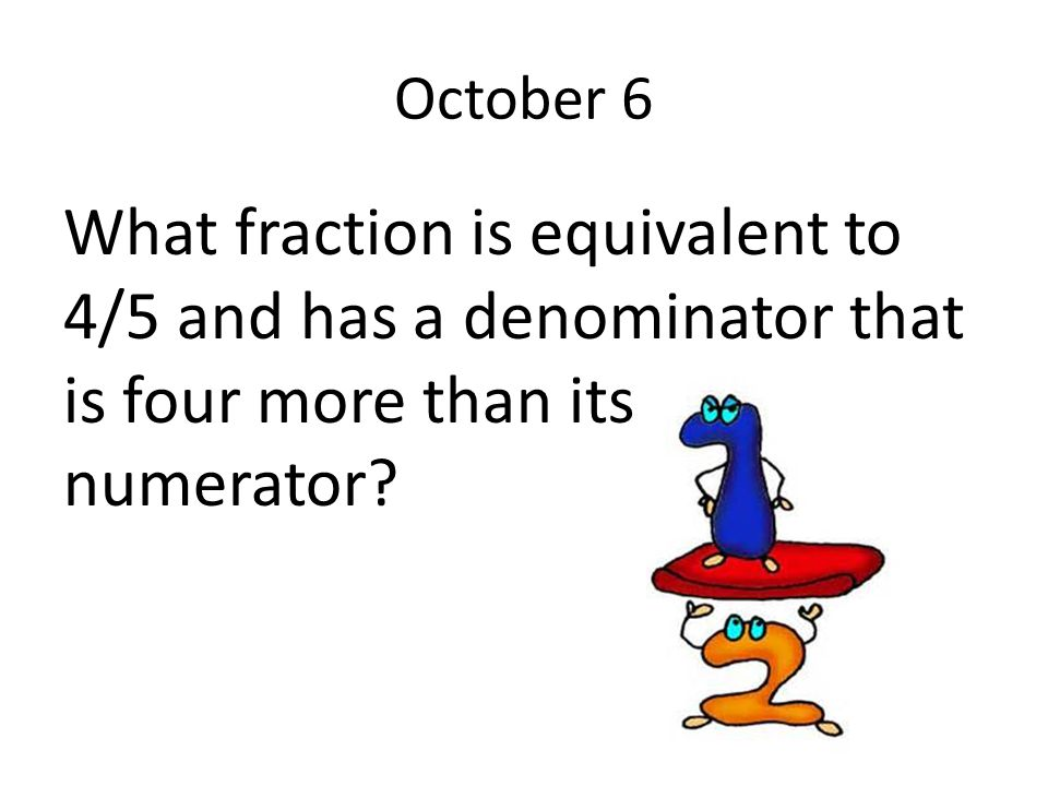 October 6 What fraction is equivalent to 4/5 and has a denominator that is four more than its numerator