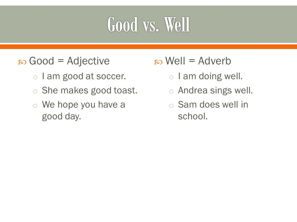 Good vs. Well Good = Adjective Well = Adverb I am good at soccer.