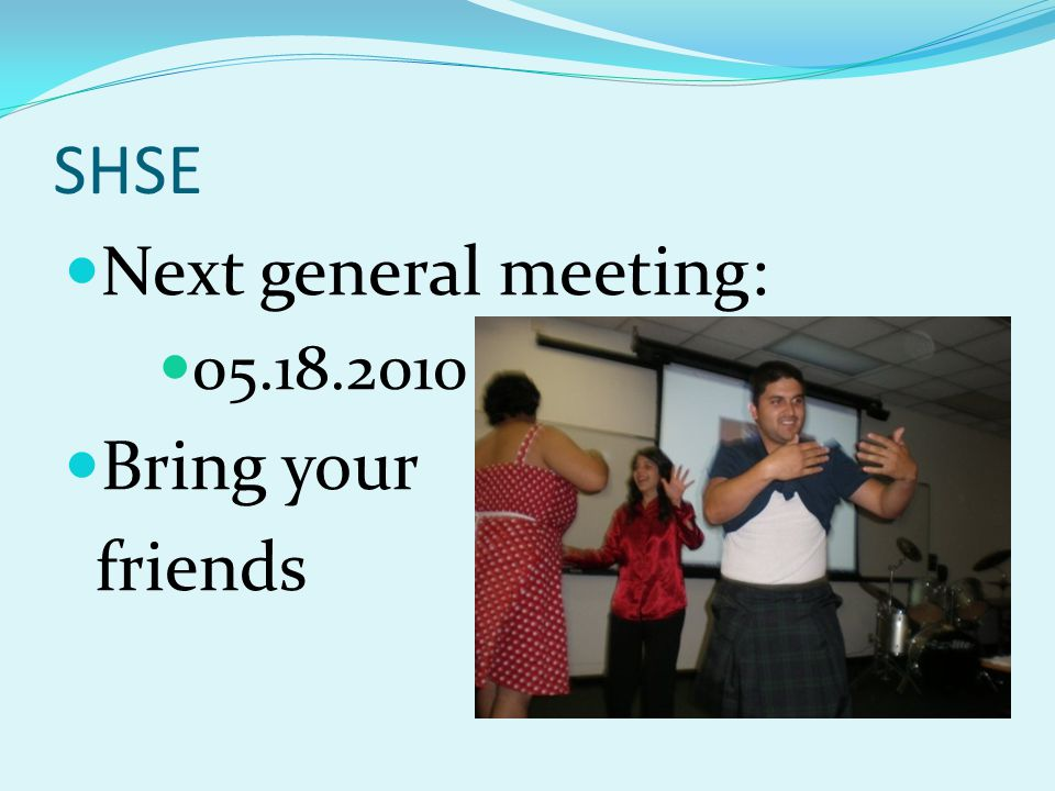 SHSE Next general meeting: 05.18.2010 Bring your friends