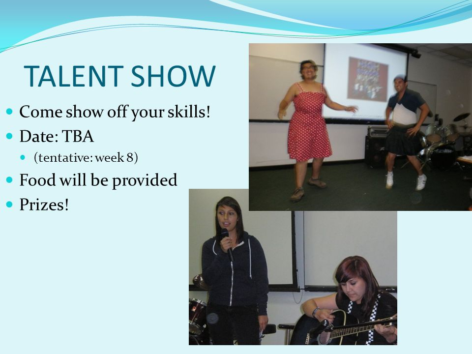 TALENT SHOW Come show off your skills! Date: TBA Food will be provided
