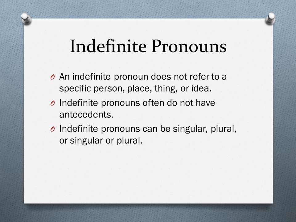 Indefinite Pronouns An indefinite pronoun does not refer to a specific person, place, thing, or idea.