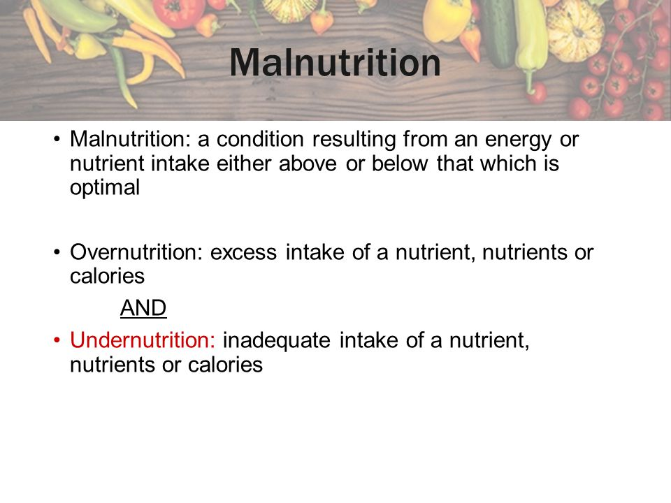 Malnutrition Malnutrition: a condition resulting from an energy or nutrient intake either above or below that which is optimal.