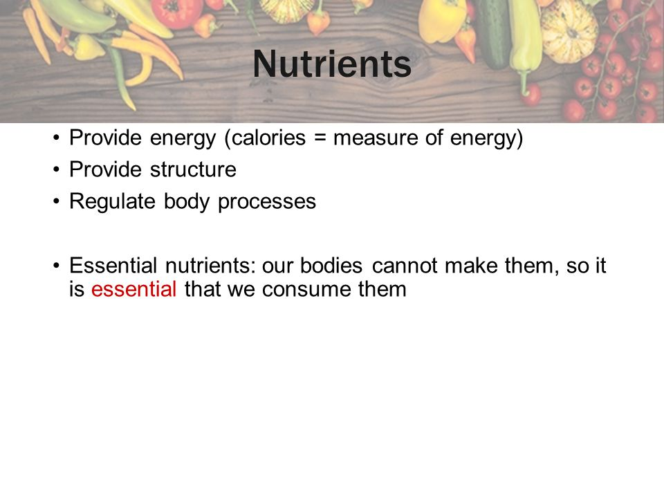 Nutrients Provide energy (calories = measure of energy)