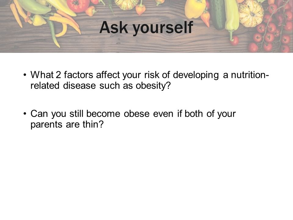 Ask yourself What 2 factors affect your risk of developing a nutrition-related disease such as obesity