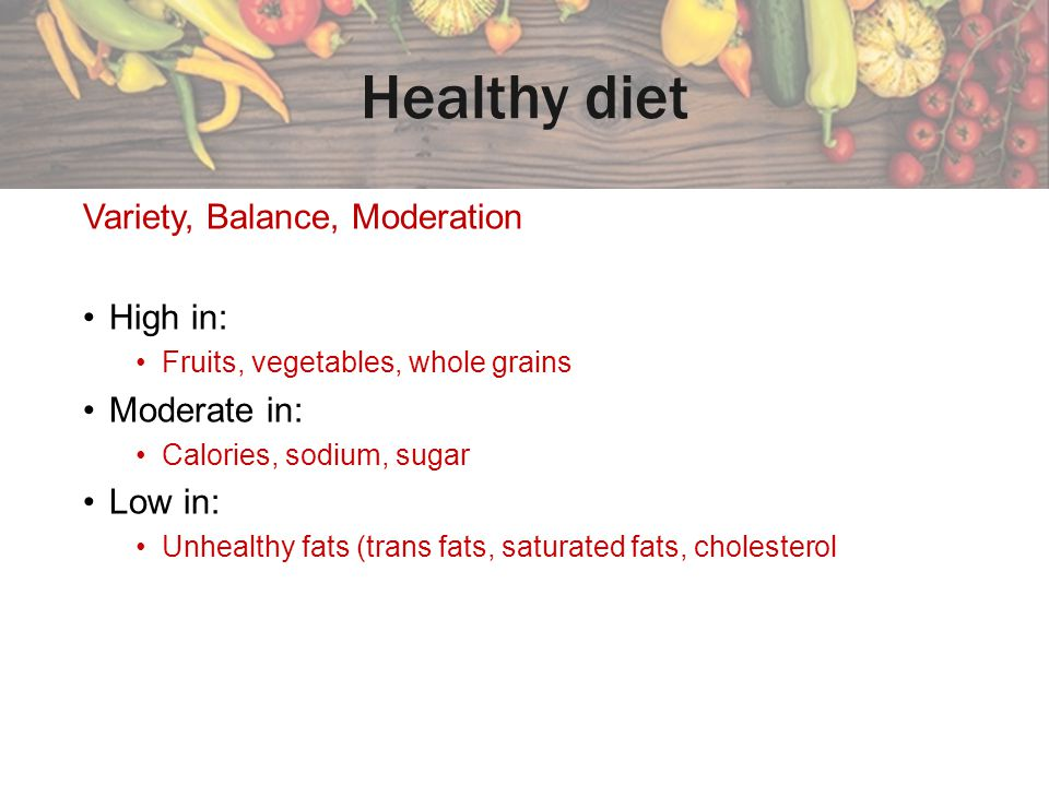Healthy diet Variety, Balance, Moderation High in: Moderate in: