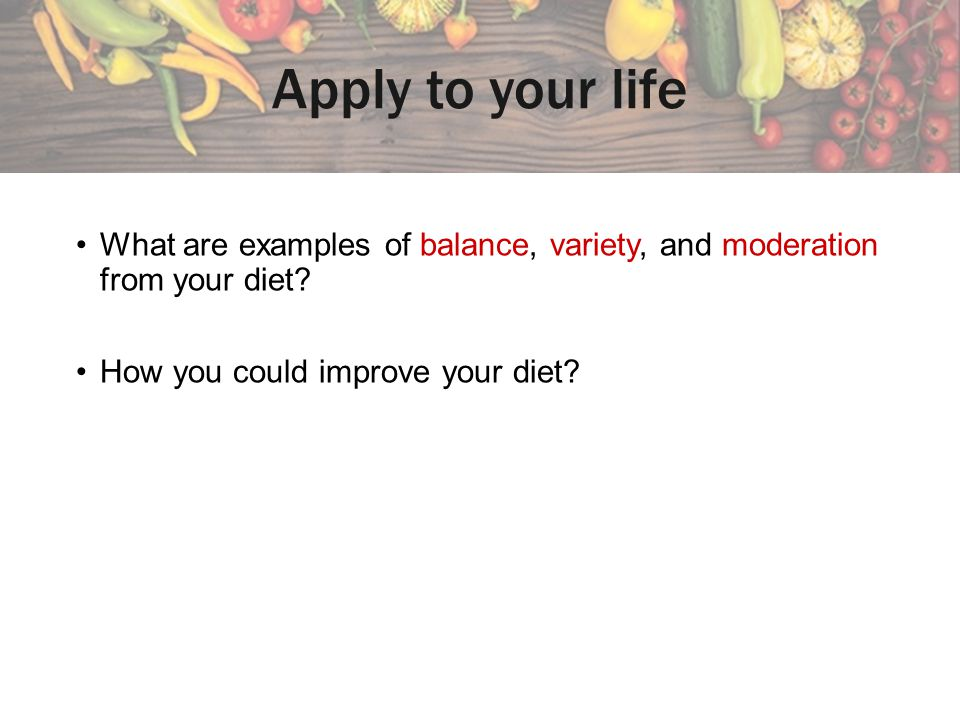 Apply to your life What are examples of balance, variety, and moderation from your diet.