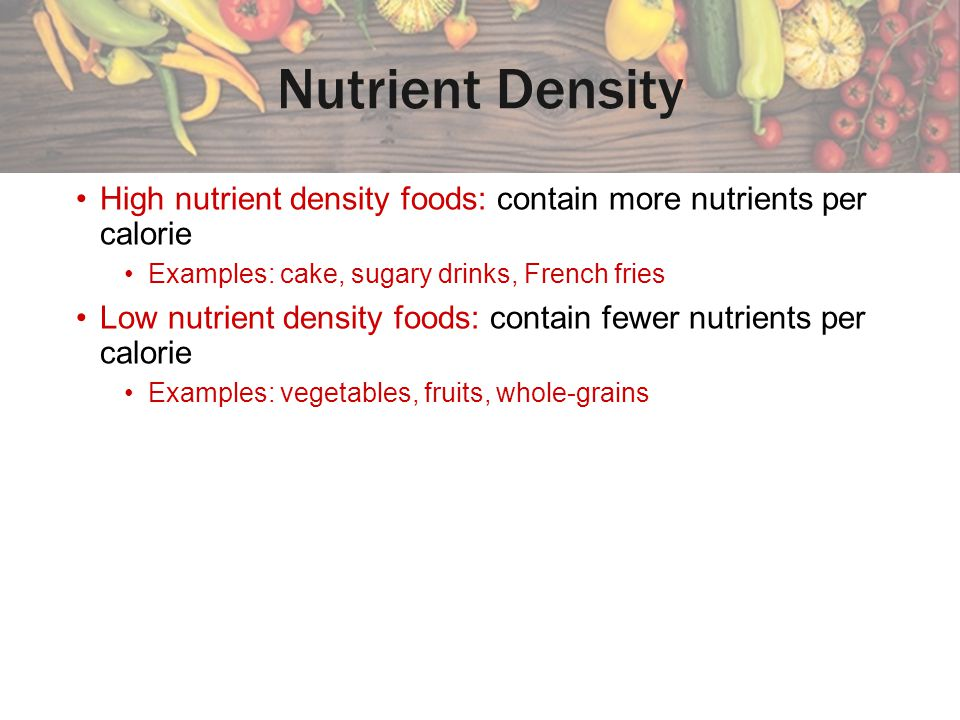 Nutrient Density High nutrient density foods: contain more nutrients per calorie. Examples: cake, sugary drinks, French fries.