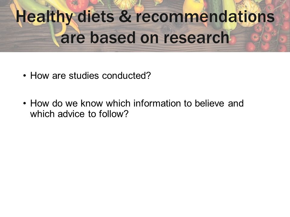 Healthy diets & recommendations are based on research