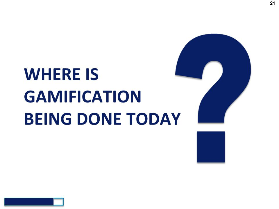 21 WHERE IS Gamification BEING DONE TODAY