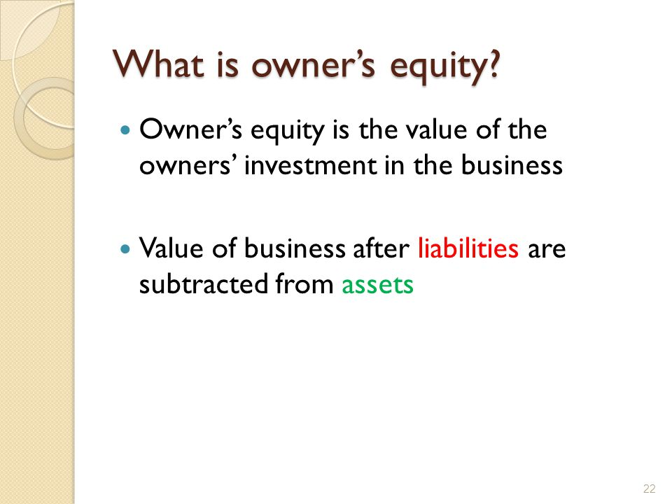 What is owner's equity Owner's equity is the value of the owners' investment in the business.