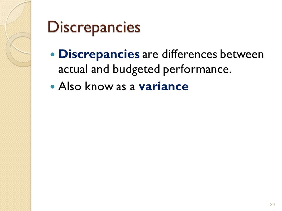 Discrepancies Discrepancies are differences between actual and budgeted performance.