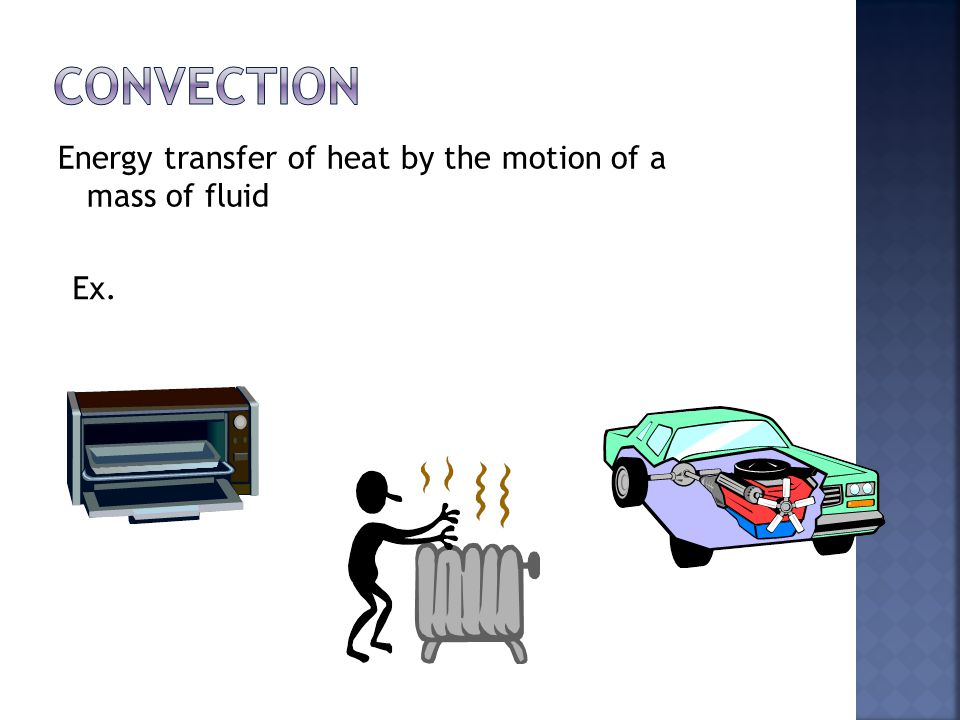 Convection Energy transfer of heat by the motion of a mass of fluid