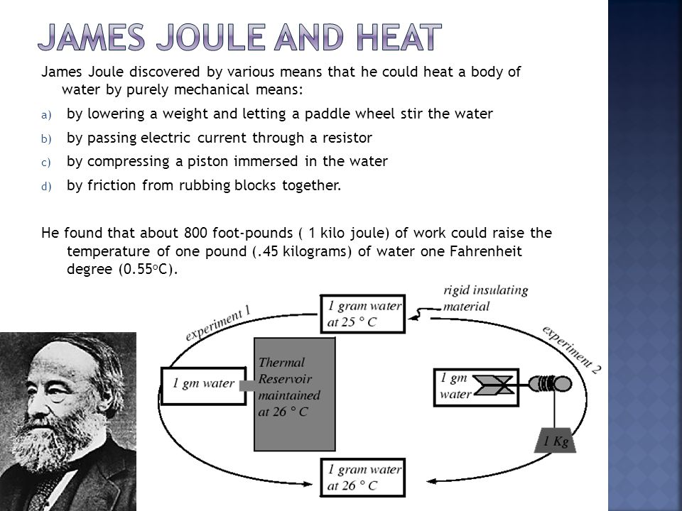 James Joule and Heat James Joule discovered by various means that he could heat a body of water by purely mechanical means: