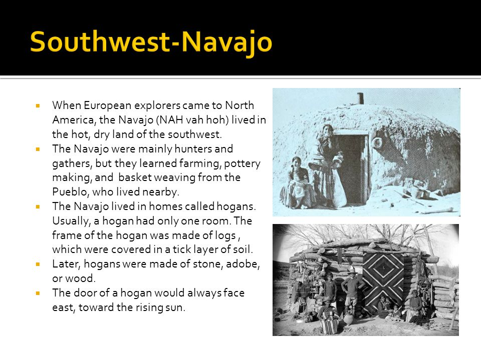Southwest-Navajo When European explorers came to North America, the Navajo (NAH vah hoh) lived in the hot, dry land of the southwest.