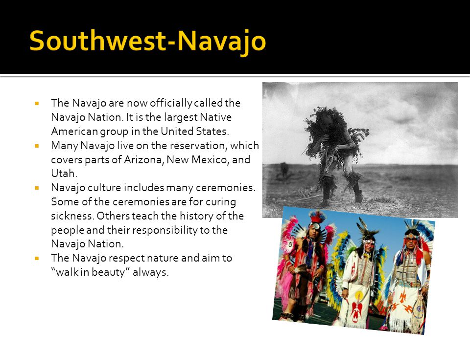 Southwest-Navajo The Navajo are now officially called the Navajo Nation. It is the largest Native American group in the United States.