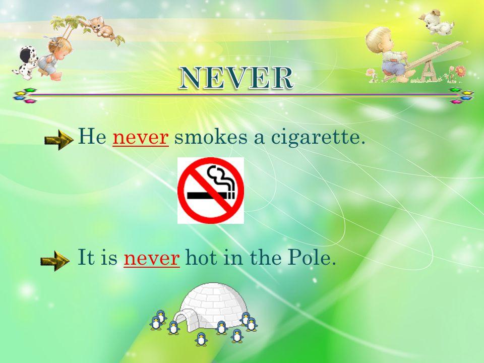 He never smokes a cigarette.