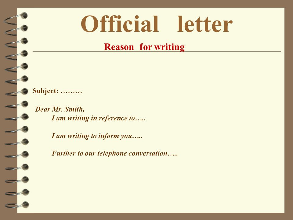Official letter Reason for writing Subject: ……… Dear Mr. Smith,