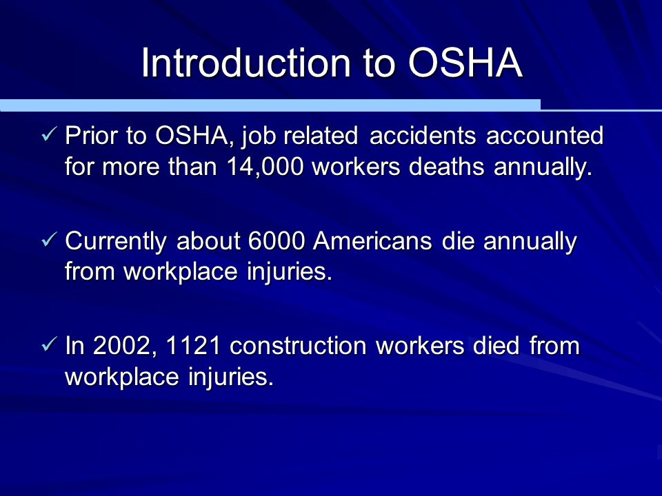 Introduction to OSHA Prior to OSHA, job related accidents accounted for more than 14,000 workers deaths annually.