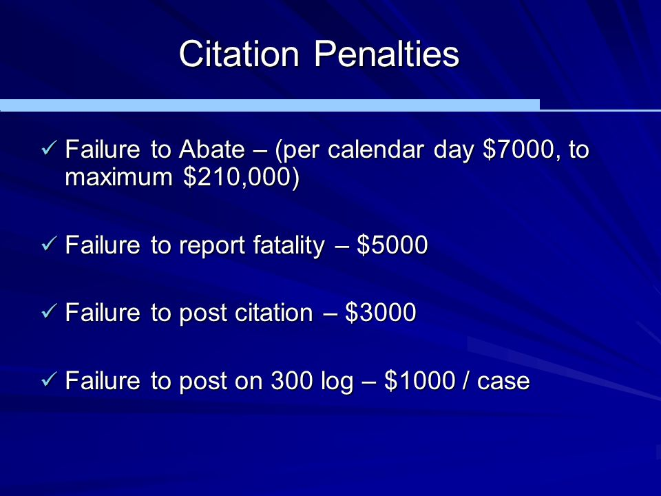 Citation Penalties Failure to Abate – (per calendar day $7000, to maximum $210,000) Failure to report fatality – $5000.