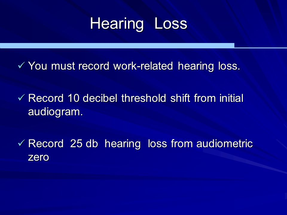 Hearing Loss You must record work-related hearing loss.