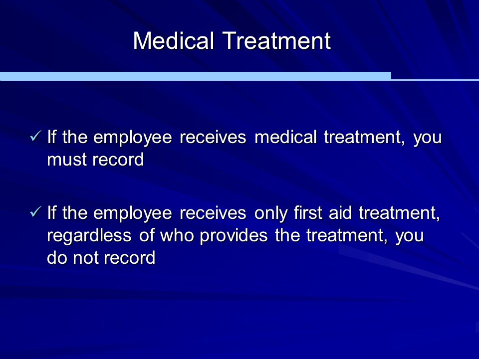 Medical Treatment If the employee receives medical treatment, you must record.