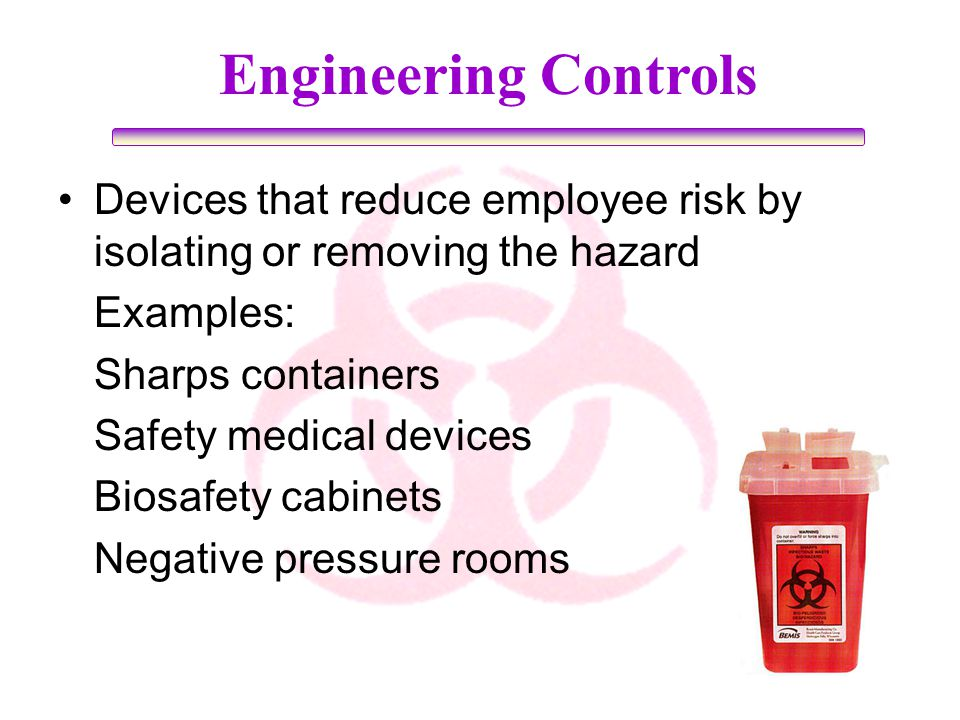 Engineering Controls Devices that reduce employee risk by isolating or removing the hazard. Examples:
