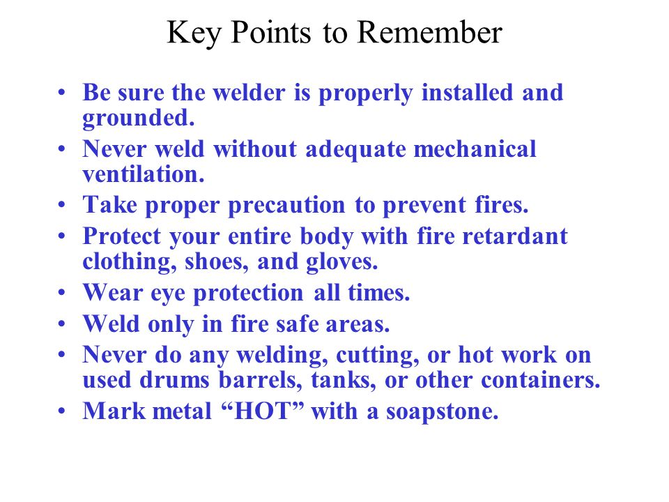 Key Points to Remember Be sure the welder is properly installed and grounded. Never weld without adequate mechanical ventilation.