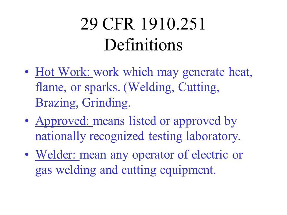 29 CFR 1910.251 Definitions Hot Work: work which may generate heat, flame, or sparks. (Welding, Cutting, Brazing, Grinding.