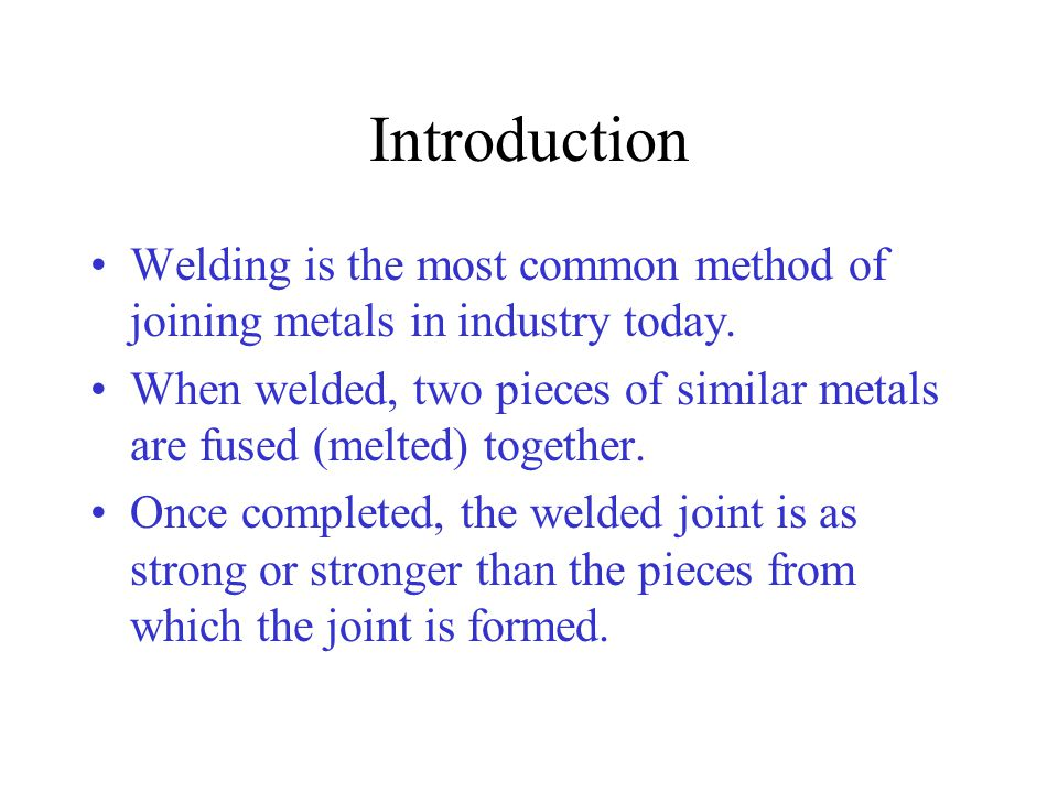 Introduction Welding is the most common method of joining metals in industry today.