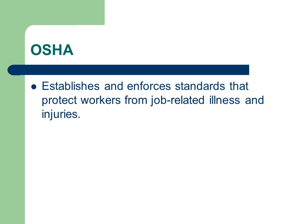 OSHA Establishes and enforces standards that protect workers from job-related illness and injuries.