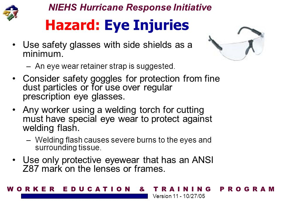 Hazard: Eye Injuries Use safety glasses with side shields as a minimum. An eye wear retainer strap is suggested.