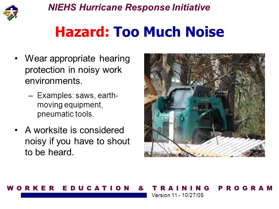 Hazard: Too Much Noise Wear appropriate hearing protection in noisy work environments. Examples: saws, earth-moving equipment, pneumatic tools.