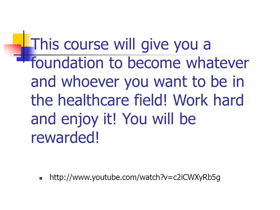 This course will give you a foundation to become whatever and whoever you want to be in the healthcare field! Work hard and enjoy it! You will be rewarded!